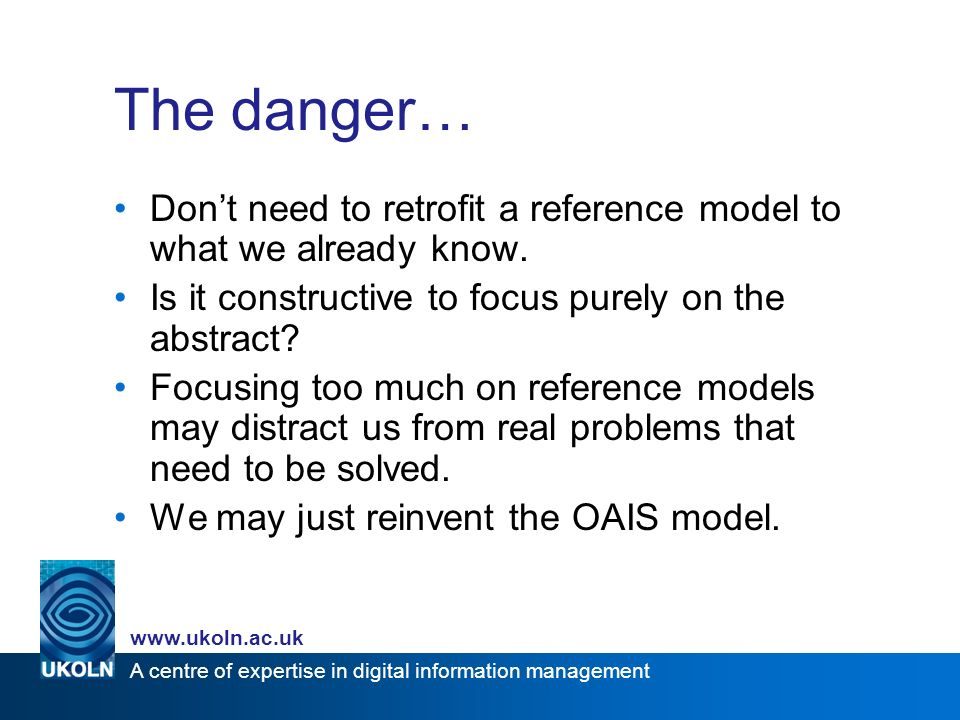 A centre of expertise in digital information management   The danger… Dont need to retrofit a reference model to what we already know.