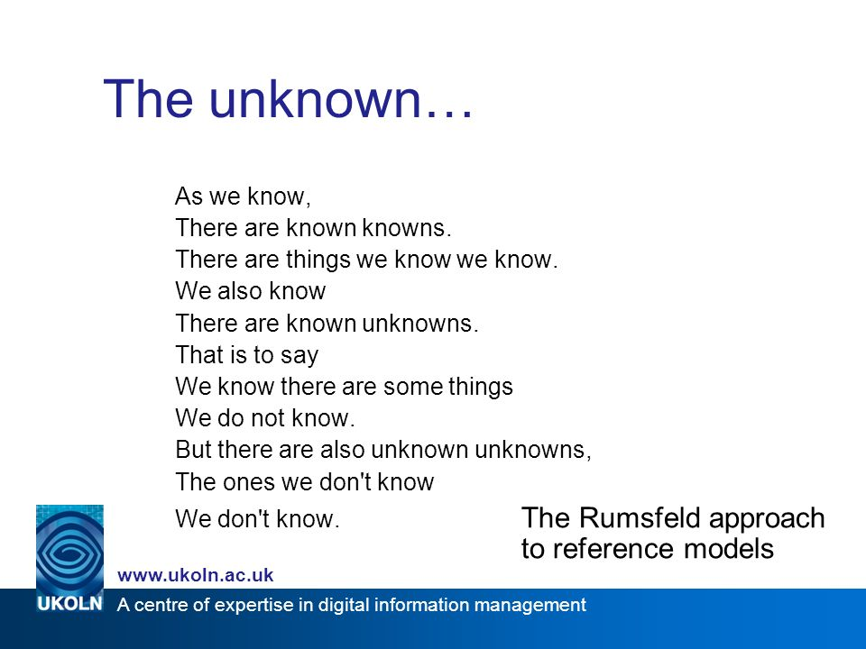 A centre of expertise in digital information management   The unknown… As we know, There are known knowns.