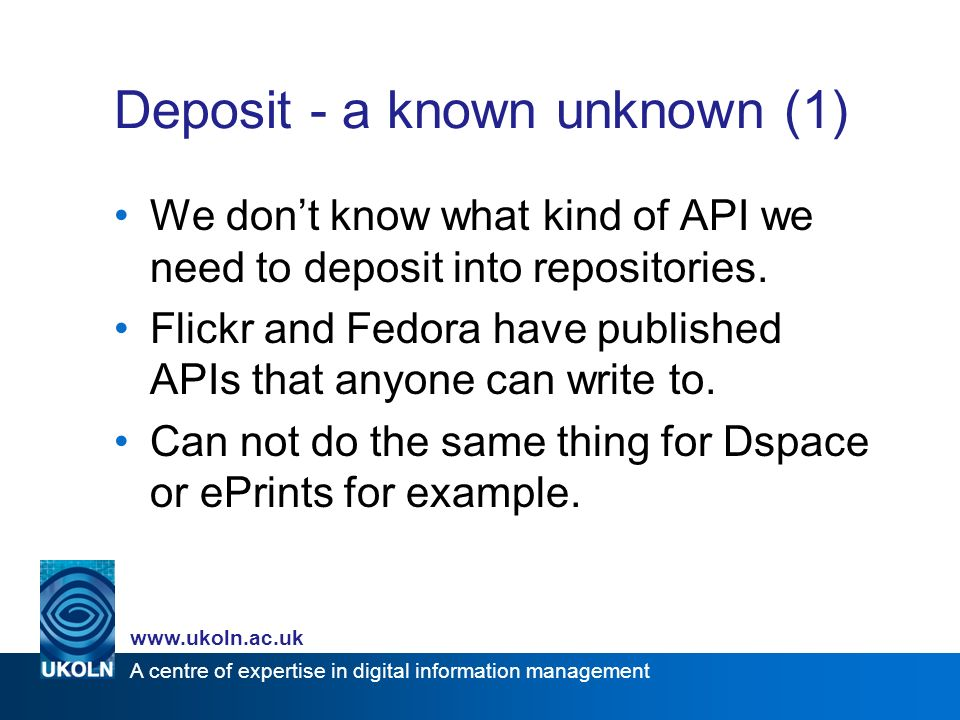 A centre of expertise in digital information management   Deposit - a known unknown (1) We dont know what kind of API we need to deposit into repositories.