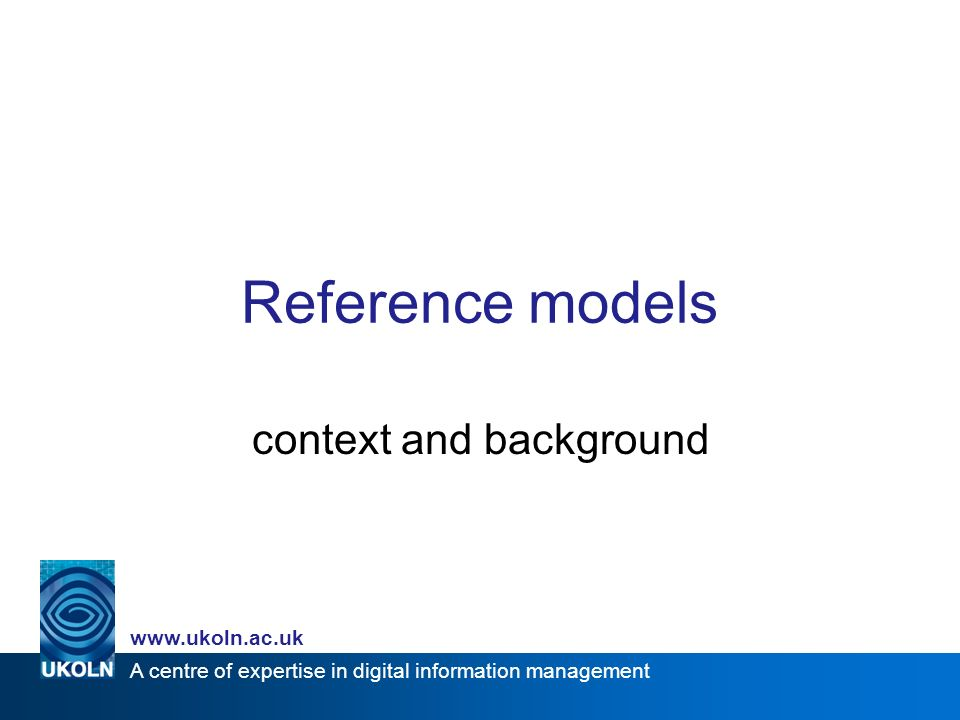 A centre of expertise in digital information management www.ukoln.ac.uk Reference models context and background