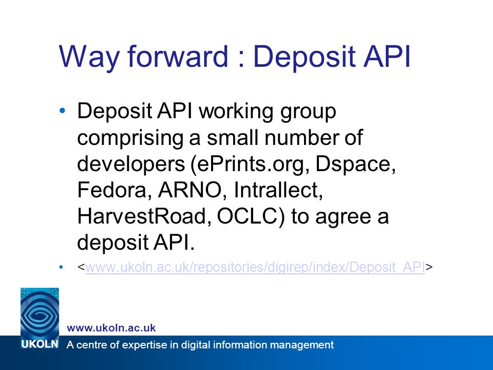 A centre of expertise in digital information management   Way forward : Deposit API Deposit API working group comprising a small number of developers (ePrints.org, Dspace, Fedora, ARNO, Intrallect, HarvestRoad, OCLC) to agree a deposit API.