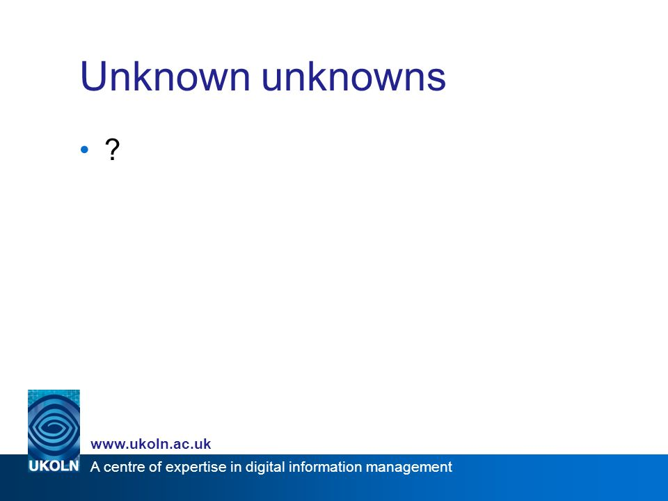 A centre of expertise in digital information management www.ukoln.ac.uk Unknown unknowns