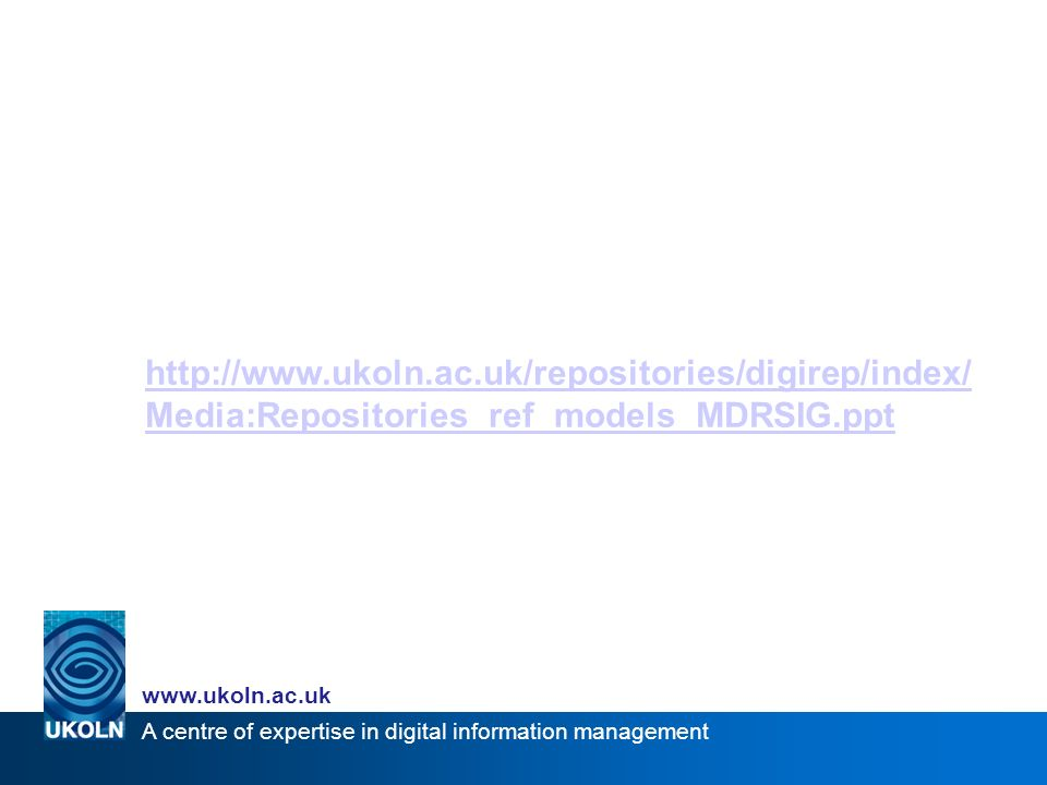 A centre of expertise in digital information management www.ukoln.ac.uk http://www.ukoln.ac.uk/repositories/digirep/index/ Media:Repositories_ref_models_MDRSIG.ppt