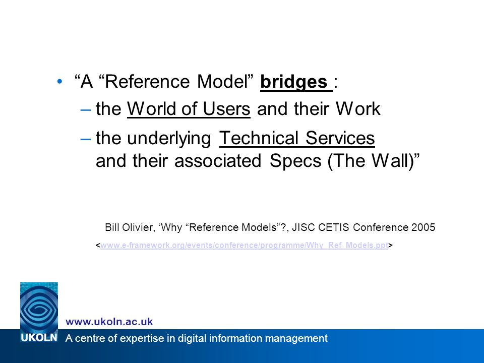 A centre of expertise in digital information management   A Reference Model bridges : –the World of Users and their Work –the underlying Technical Services and their associated Specs (The Wall) Bill Olivier, Why Reference Models , JISC CETIS Conference