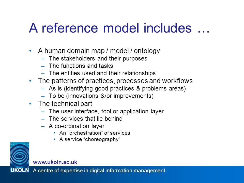 A centre of expertise in digital information management www.ukoln.ac.uk A reference model includes … A human domain map / model / ontology –The stakeholders and their purposes –The functions and tasks –The entities used and their relationships The patterns of practices, processes and workflows –As is (identifying good practices & problems areas) –To be (innovations &/or improvements) The technical part –The user interface, tool or application layer –The services that lie behind –A co-ordination layer An orchestration of services A service choreography