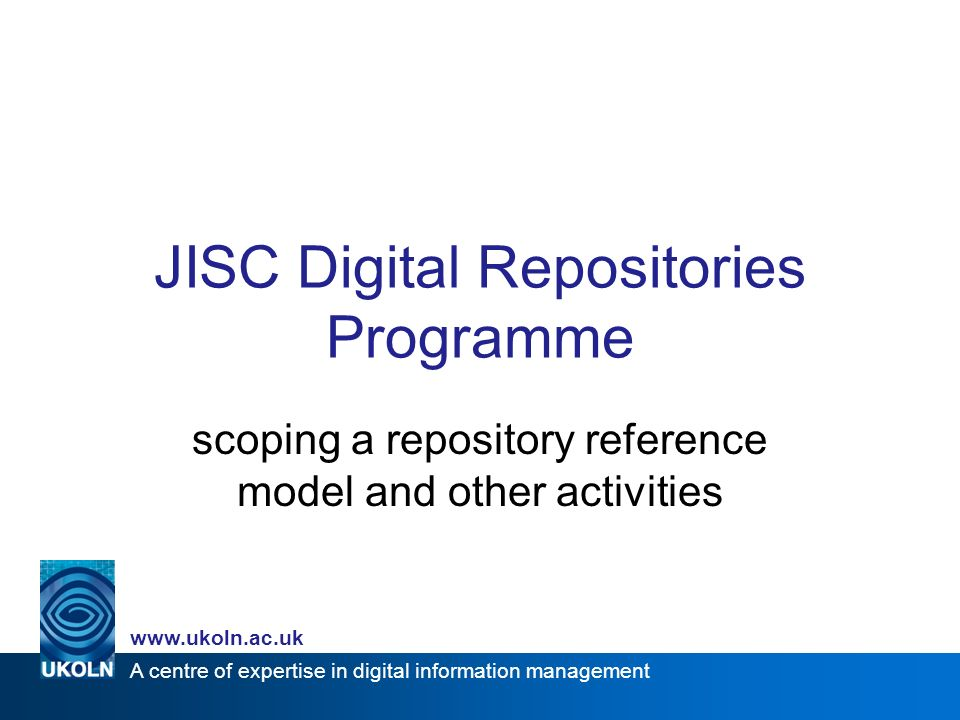 A centre of expertise in digital information management www.ukoln.ac.uk JISC Digital Repositories Programme scoping a repository reference model and other activities