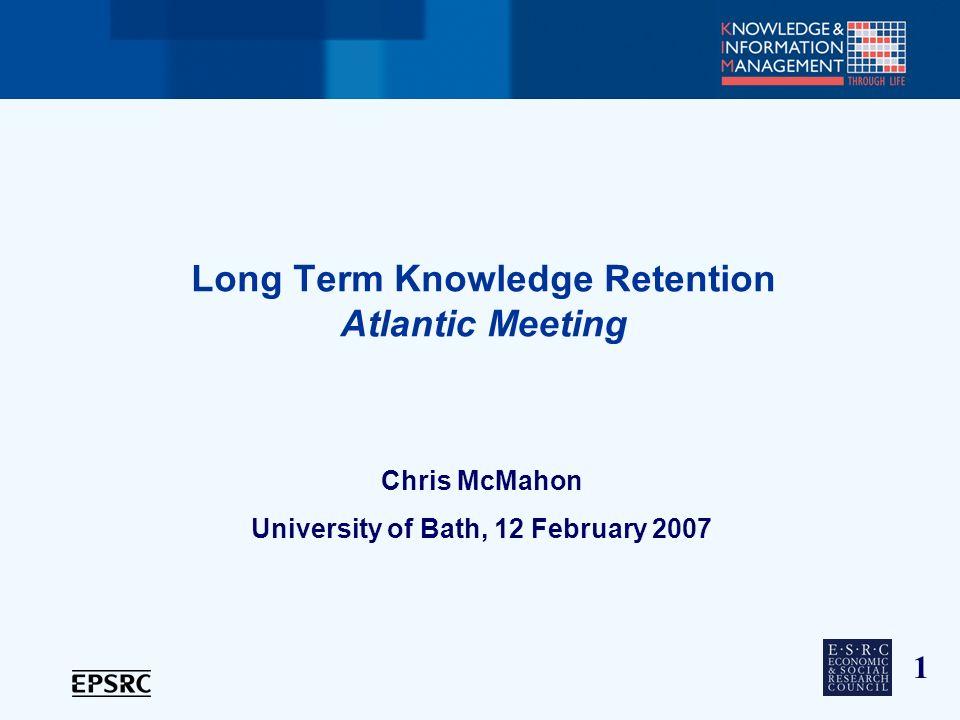 1 Long Term Knowledge Retention Atlantic Meeting Chris McMahon University of Bath, 12 February 2007