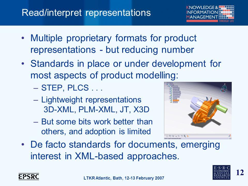 12 LTKR Atlantic, Bath, 12-13 February 2007 Read/interpret representations Multiple proprietary formats for product representations - but reducing num