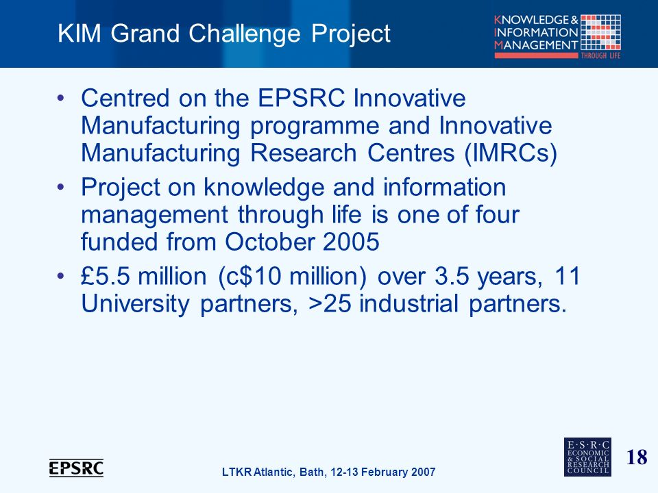 18 LTKR Atlantic, Bath, 12-13 February 2007 KIM Grand Challenge Project Centred on the EPSRC Innovative Manufacturing programme and Innovative Manufacturing Research Centres (IMRCs) Project on knowledge and information management through life is one of four funded from October 2005 £5.5 million (c$10 million) over 3.5 years, 11 University partners, >25 industrial partners.