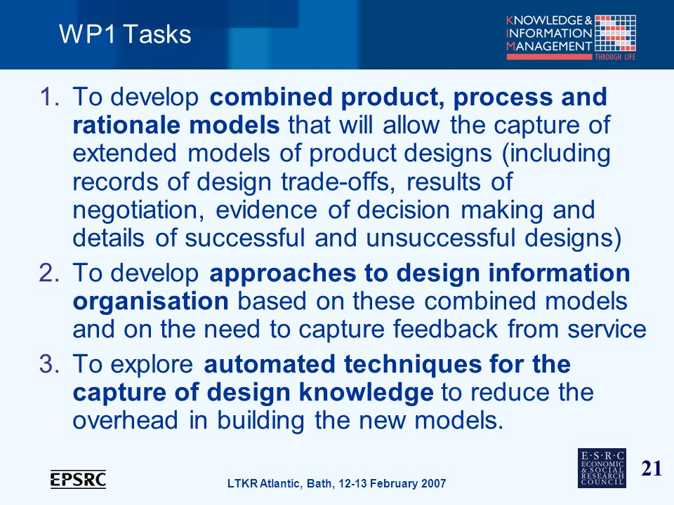 21 LTKR Atlantic, Bath, 12-13 February 2007 WP1 Tasks 1.To develop combined product, process and rationale models that will allow the capture of extended models of product designs (including records of design trade-offs, results of negotiation, evidence of decision making and details of successful and unsuccessful designs) 2.To develop approaches to design information organisation based on these combined models and on the need to capture feedback from service 3.To explore automated techniques for the capture of design knowledge to reduce the overhead in building the new models.