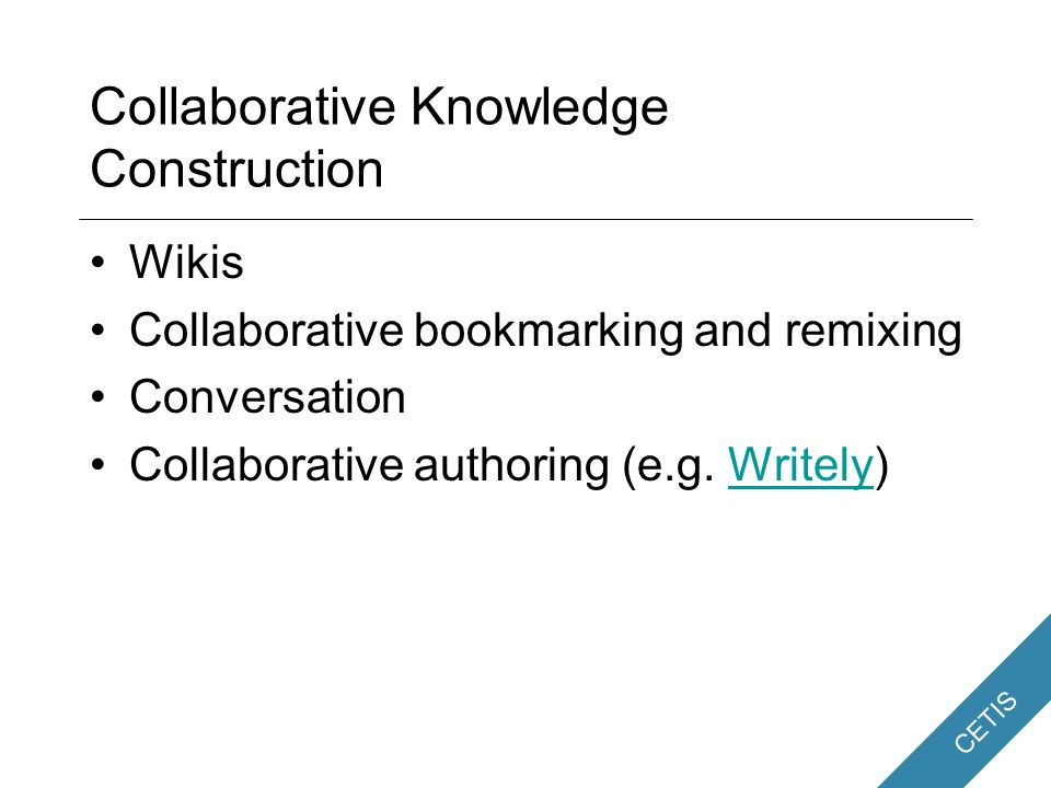 CETIS Collaboration Collaboration is at the heart of many pedagogic strategies –Collaborative knowledge construction –Group activity