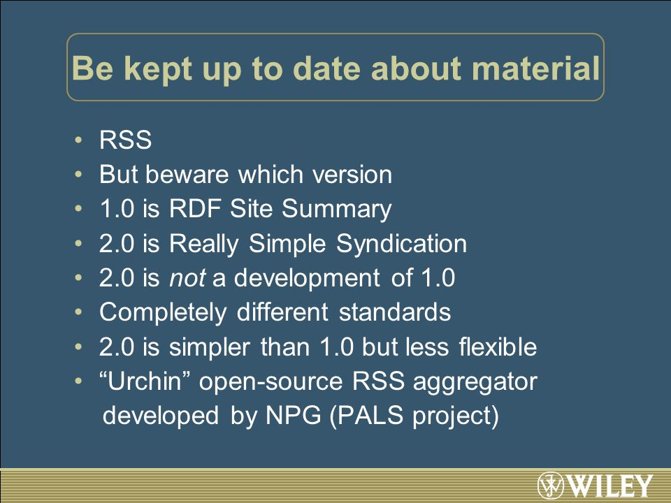Be kept up to date about material RSS But beware which version 1.0 is RDF Site Summary 2.0 is Really Simple Syndication 2.0 is not a development of 1.