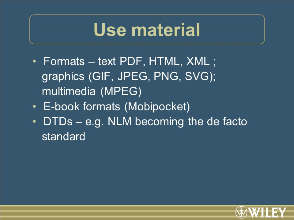 Use material Formats – text PDF, HTML, XML ; graphics (GIF, JPEG, PNG, SVG); multimedia (MPEG) E-book formats (Mobipocket) DTDs – e.g. NLM becoming th