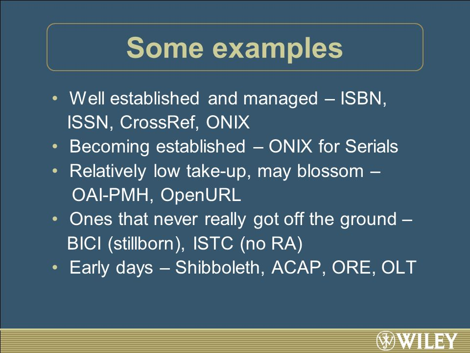 Some examples Well established and managed – ISBN, ISSN, CrossRef, ONIX Becoming established – ONIX for Serials Relatively low take-up, may blossom – OAI-PMH, OpenURL Ones that never really got off the ground – BICI (stillborn), ISTC (no RA) Early days – Shibboleth, ACAP, ORE, OLT