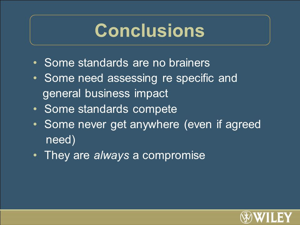 Conclusions Some standards are no brainers Some need assessing re specific and general business impact Some standards compete Some never get anywhere (even if agreed need) They are always a compromise