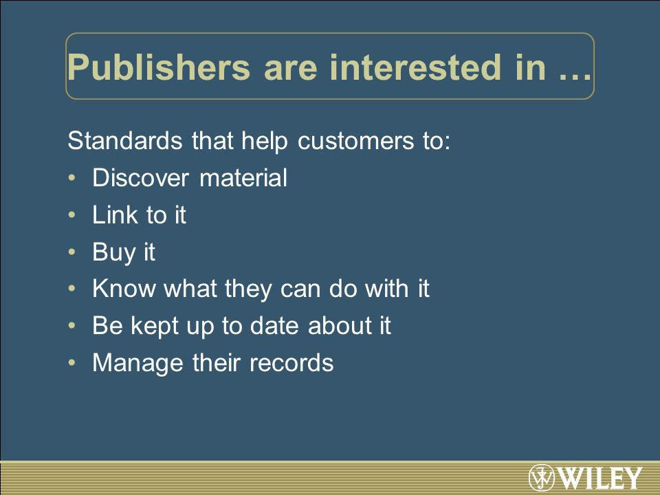 Publishers are interested in … Standards that help customers to: Discover material Link to it Buy it Know what they can do with it Be kept up to date about it Manage their records