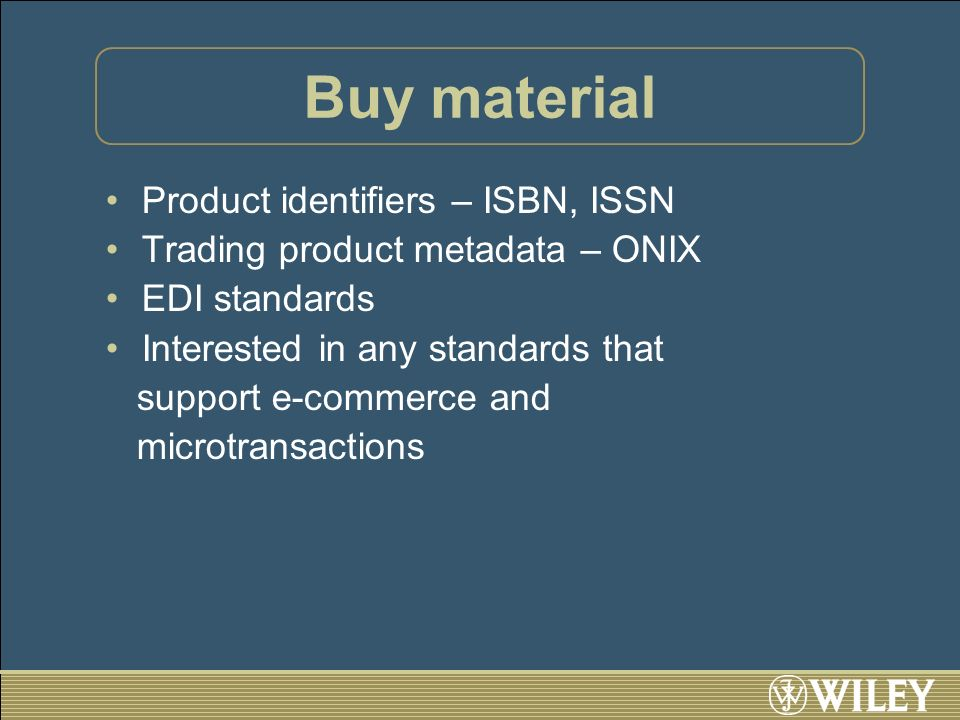 Buy material Product identifiers – ISBN, ISSN Trading product metadata – ONIX EDI standards Interested in any standards that support e-commerce and mi