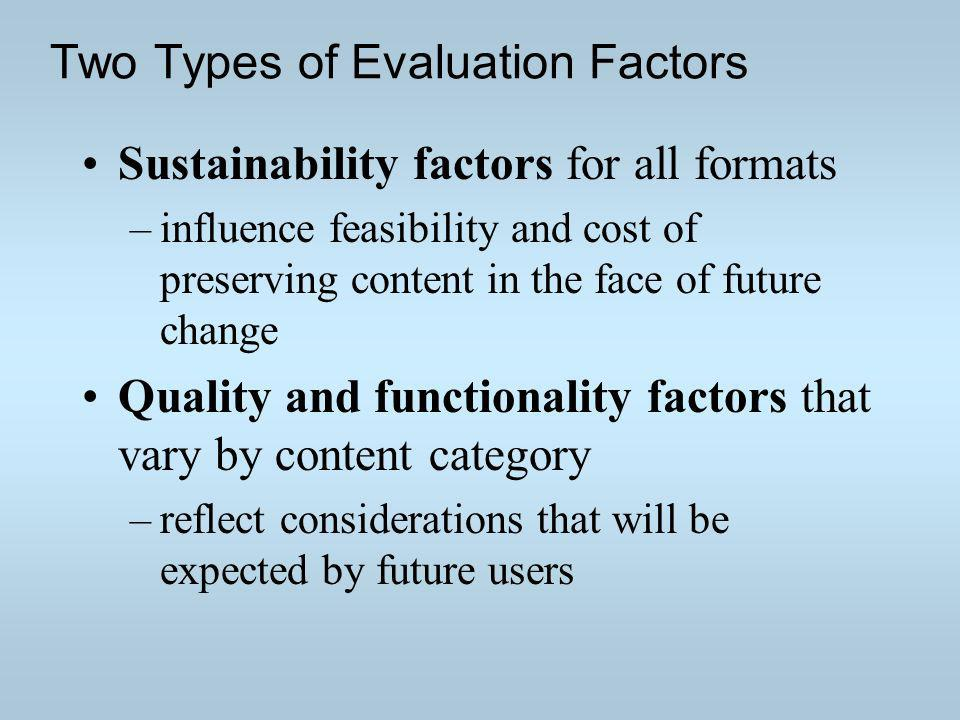 Two Types of Evaluation Factors Sustainability factors for all formats –influence feasibility and cost of preserving content in the face of future cha