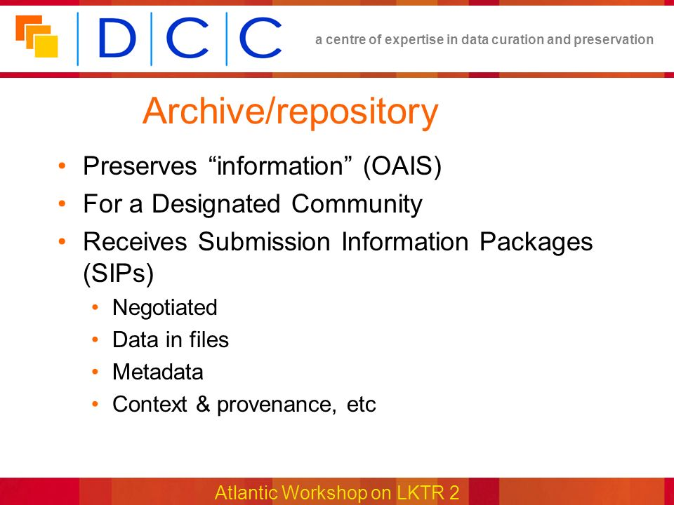 a centre of expertise in data curation and preservation Atlantic Workshop on LKTR 2 Archive/repository Preserves information (OAIS) For a Designated Community Receives Submission Information Packages (SIPs) Negotiated Data in files Metadata Context & provenance, etc