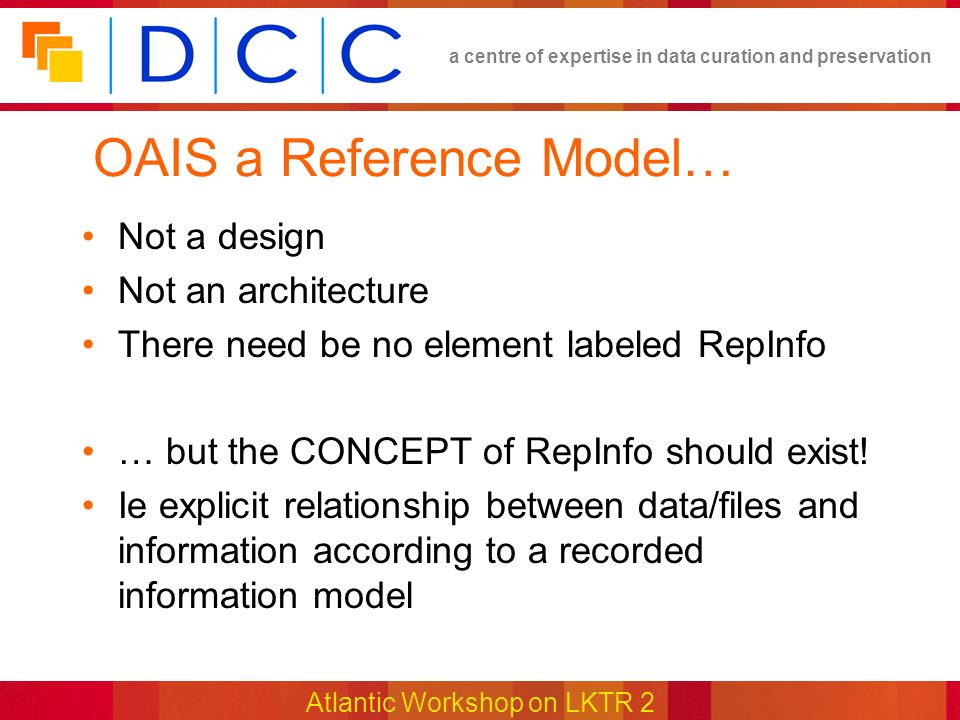 a centre of expertise in data curation and preservation Atlantic Workshop on LKTR 2 OAIS a Reference Model… Not a design Not an architecture There need be no element labeled RepInfo … but the CONCEPT of RepInfo should exist.