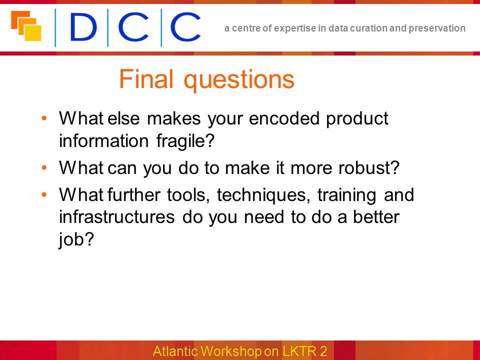 a centre of expertise in data curation and preservation Atlantic Workshop on LKTR 2 Final questions What else makes your encoded product information fragile.