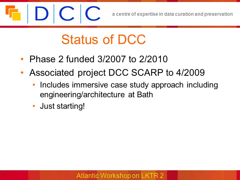 a centre of expertise in data curation and preservation Atlantic Workshop on LKTR 2 Status of DCC Phase 2 funded 3/2007 to 2/2010 Associated project DCC SCARP to 4/2009 Includes immersive case study approach including engineering/architecture at Bath Just starting!