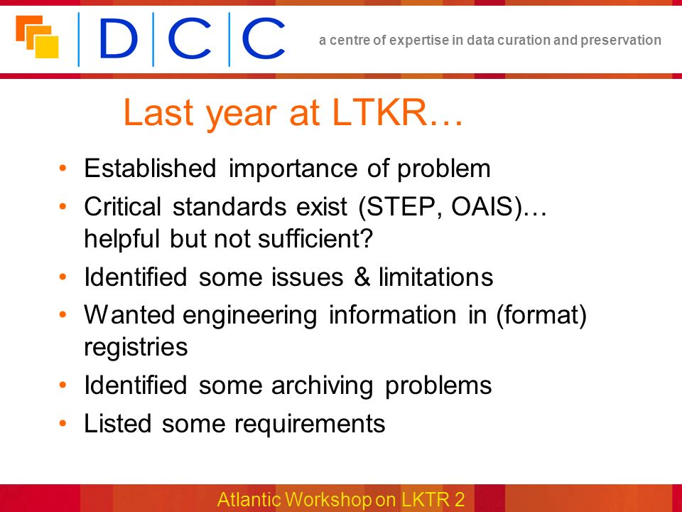 a centre of expertise in data curation and preservation Atlantic Workshop on LKTR 2 Last year at LTKR… Established importance of problem Critical standards exist (STEP, OAIS)… helpful but not sufficient.