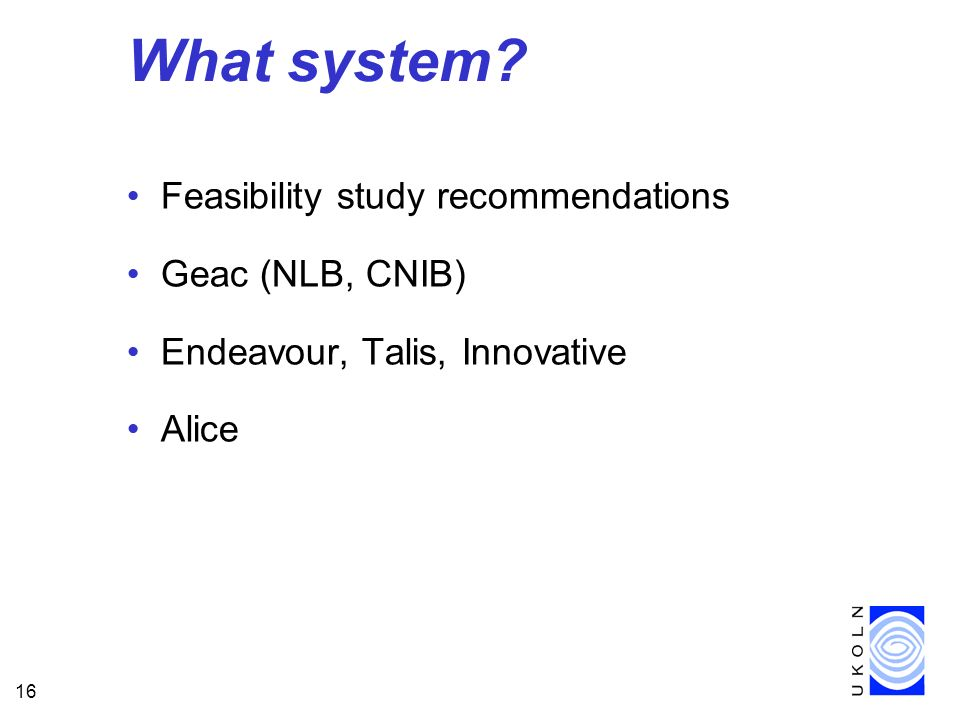 16 What system? Feasibility study recommendations Geac (NLB, CNIB) Endeavour, Talis, Innovative Alice