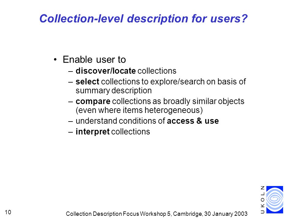 Collection Description Focus Workshop 5, Cambridge, 30 January 2003 10 Collection-level description for users.