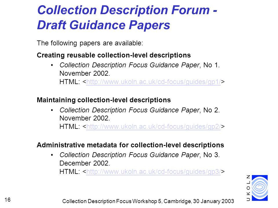 Collection Description Focus Workshop 5, Cambridge, 30 January Collection Description Forum - Draft Guidance Papers The following papers are available: Creating reusable collection-level descriptions Collection Description Focus Guidance Paper, No 1.