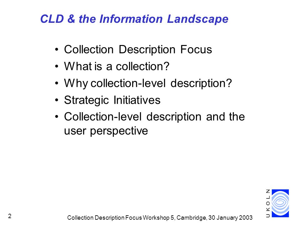 Collection Description Focus Workshop 5, Cambridge, 30 January 2003 2 CLD & the Information Landscape Collection Description Focus What is a collection.