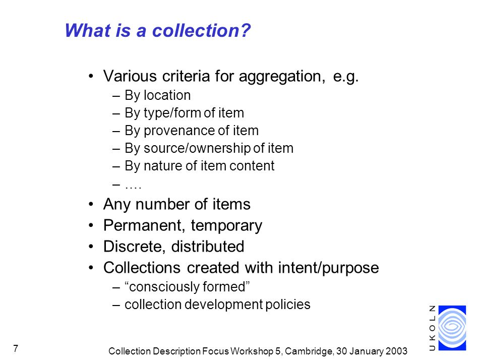 Collection Description Focus Workshop 5, Cambridge, 30 January 2003 7 What is a collection.