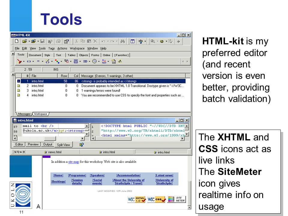 A centre of expertise in digital information managementwww.ukoln.ac.uk 11 Tools HTML-kit is my preferred editor (and recent version is even better, pr