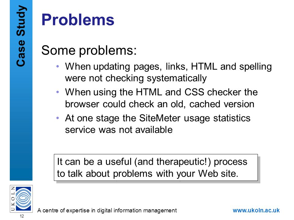 A centre of expertise in digital information managementwww.ukoln.ac.uk 12 Problems Some problems: When updating pages, links, HTML and spelling were n