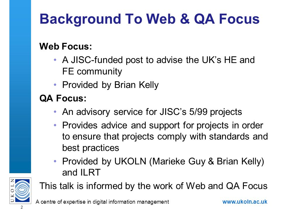 A centre of expertise in digital information managementwww.ukoln.ac.uk 2 Background To Web & QA Focus Web Focus: A JISC-funded post to advise the UKs