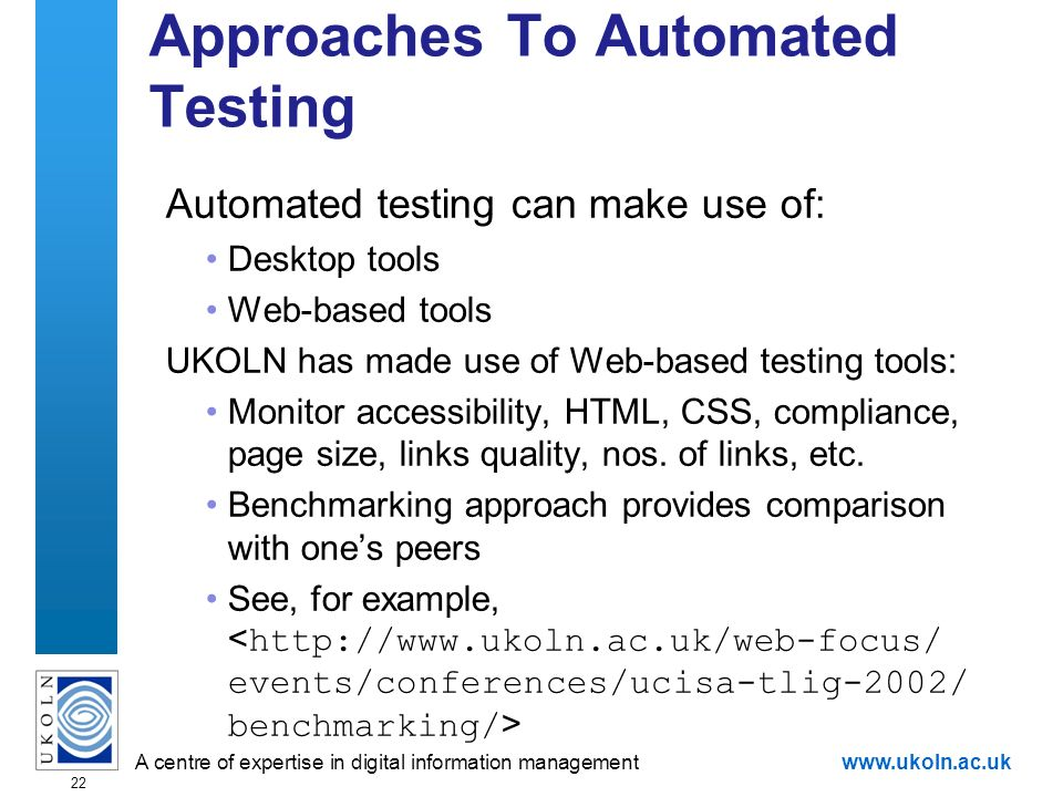 A centre of expertise in digital information managementwww.ukoln.ac.uk 22 Approaches To Automated Testing Automated testing can make use of: Desktop t