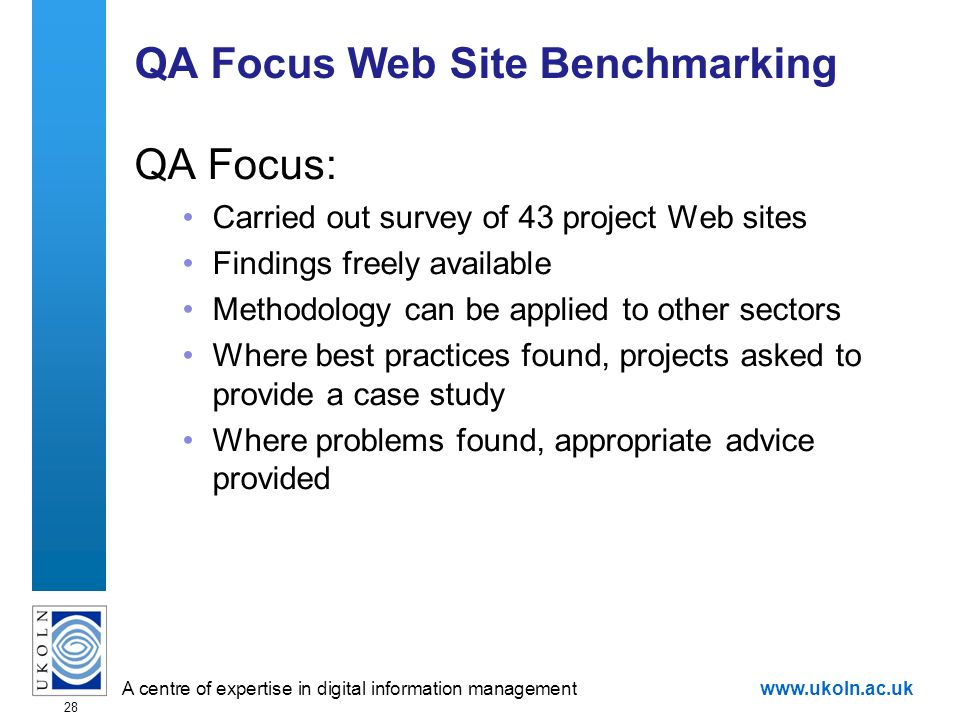 A centre of expertise in digital information managementwww.ukoln.ac.uk 28 QA Focus Web Site Benchmarking QA Focus: Carried out survey of 43 project We