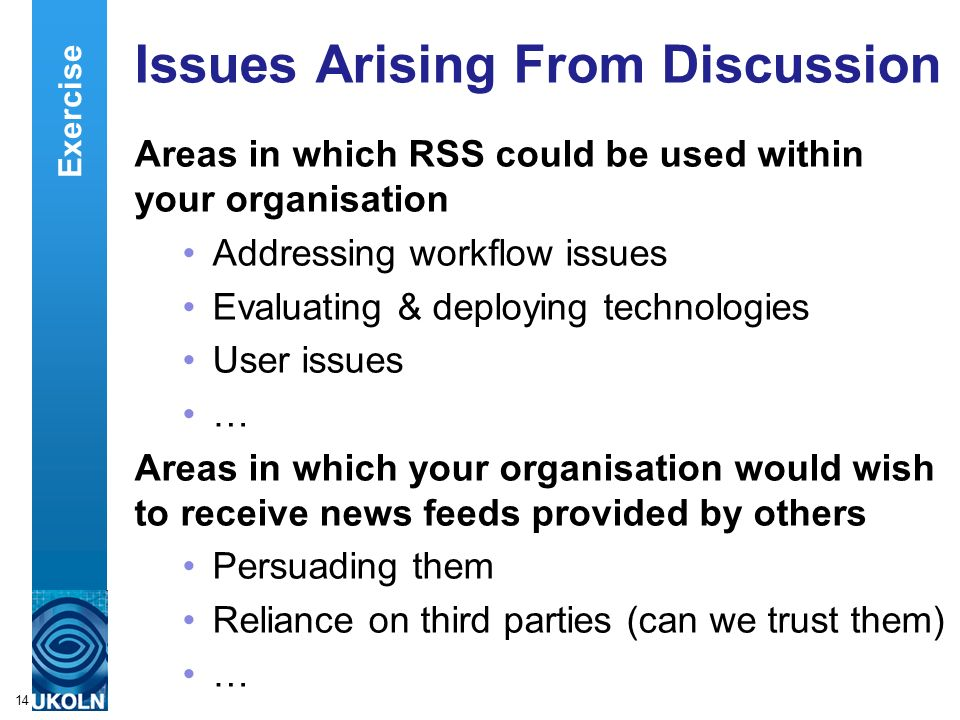 A centre of expertise in digital information managementwww.ukoln.ac.uk 14 Issues Arising From Discussion Areas in which RSS could be used within your organisation Addressing workflow issues Evaluating & deploying technologies User issues … Areas in which your organisation would wish to receive news feeds provided by others Persuading them Reliance on third parties (can we trust them) … Exercise
