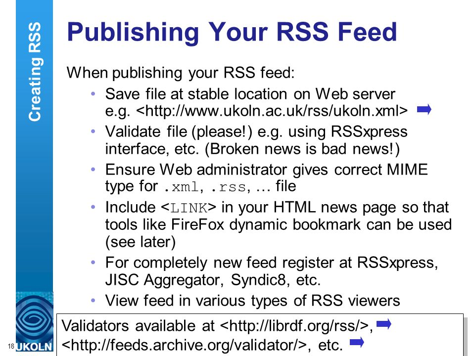 A centre of expertise in digital information managementwww.ukoln.ac.uk 18 Publishing Your RSS Feed When publishing your RSS feed: Save file at stable location on Web server e.g.