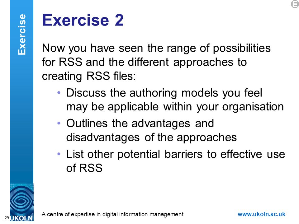 A centre of expertise in digital information managementwww.ukoln.ac.uk 29 Exercise 2 Now you have seen the range of possibilities for RSS and the different approaches to creating RSS files: Discuss the authoring models you feel may be applicable within your organisation Outlines the advantages and disadvantages of the approaches List other potential barriers to effective use of RSS Exercise E