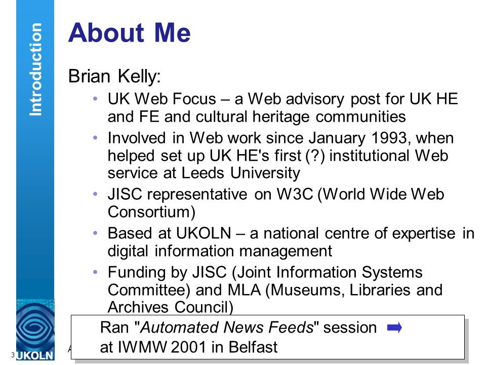 A centre of expertise in digital information managementwww.ukoln.ac.uk 3 About Me Brian Kelly: UK Web Focus – a Web advisory post for UK HE and FE and cultural heritage communities Involved in Web work since January 1993, when helped set up UK HE s first (?) institutional Web service at Leeds University JISC representative on W3C (World Wide Web Consortium) Based at UKOLN – a national centre of expertise in digital information management Funding by JISC (Joint Information Systems Committee) and MLA (Museums, Libraries and Archives Council) Introduction Ran Automated News Feeds session at IWMW 2001 in Belfast