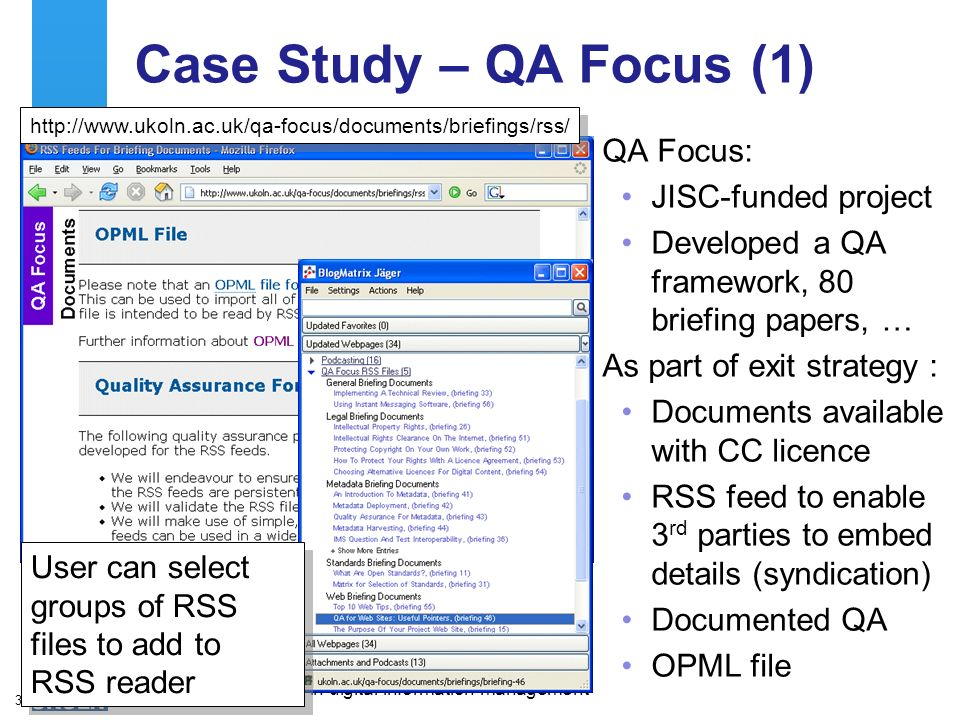 A centre of expertise in digital information managementwww.ukoln.ac.uk 33 Case Study – QA Focus (1) QA Focus: JISC-funded project Developed a QA framework, 80 briefing papers, … As part of exit strategy : Documents available with CC licence RSS feed to enable 3 rd parties to embed details (syndication) Documented QA OPML file http://www.ukoln.ac.uk/qa-focus/documents/briefings/rss/ User can select groups of RSS files to add to RSS reader