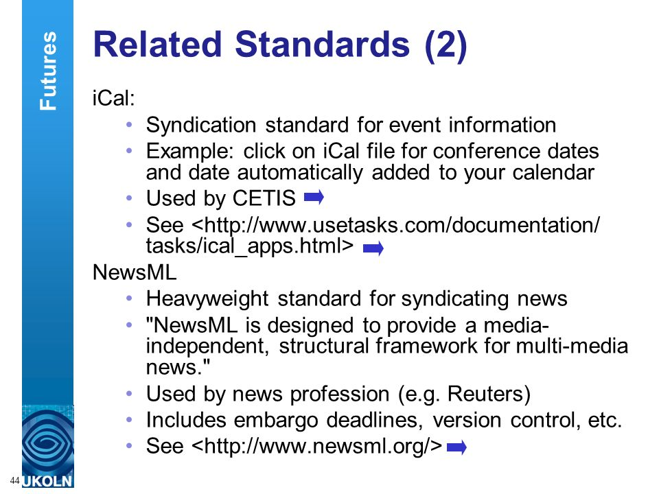 A centre of expertise in digital information managementwww.ukoln.ac.uk 44 Related Standards (2) iCal: Syndication standard for event information Example: click on iCal file for conference dates and date automatically added to your calendar Used by CETIS See NewsML Heavyweight standard for syndicating news NewsML is designed to provide a media- independent, structural framework for multi-media news. Used by news profession (e.g.