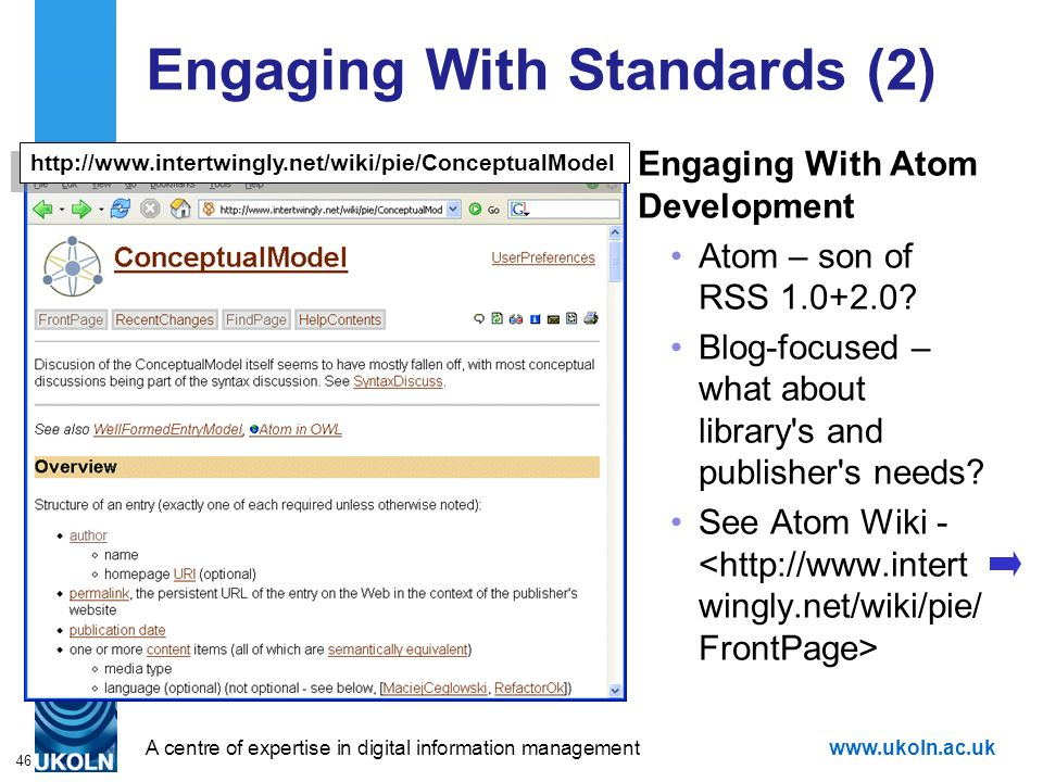A centre of expertise in digital information managementwww.ukoln.ac.uk 46 Engaging With Standards (2) http://www.intertwingly.net/wiki/pie/ConceptualModel Engaging With Atom Development Atom – son of RSS 1.0+2.0.
