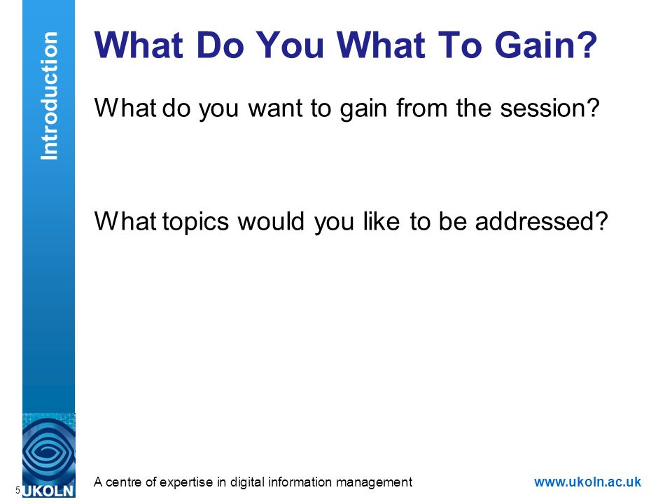 A centre of expertise in digital information managementwww.ukoln.ac.uk 5 What Do You What To Gain.