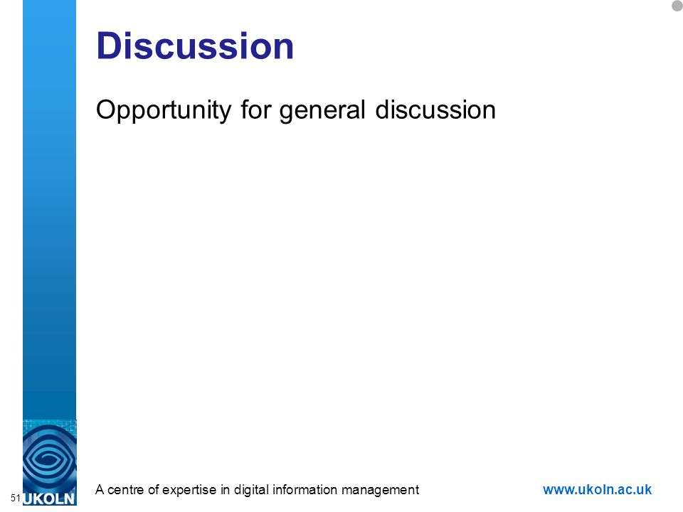 A centre of expertise in digital information managementwww.ukoln.ac.uk 51 Discussion Opportunity for general discussion