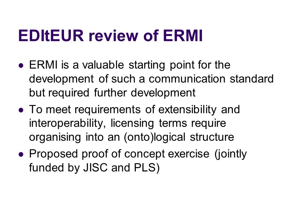 EDItEUR review of ERMI ERMI is a valuable starting point for the development of such a communication standard but required further development To meet requirements of extensibility and interoperability, licensing terms require organising into an (onto)logical structure Proposed proof of concept exercise (jointly funded by JISC and PLS)