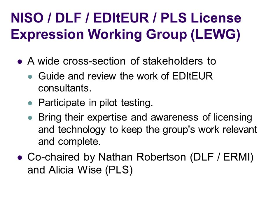 NISO / DLF / EDItEUR / PLS License Expression Working Group (LEWG) A wide cross-section of stakeholders to Guide and review the work of EDItEUR consultants.