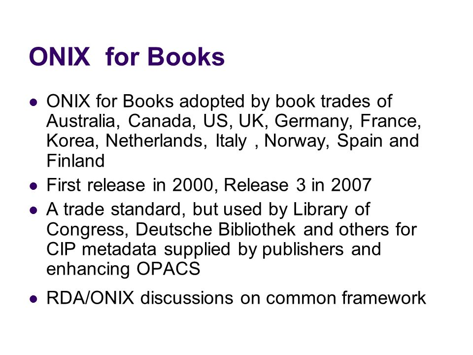 ONIX for Books ONIX for Books adopted by book trades of Australia, Canada, US, UK, Germany, France, Korea, Netherlands, Italy, Norway, Spain and Finland First release in 2000, Release 3 in 2007 A trade standard, but used by Library of Congress, Deutsche Bibliothek and others for CIP metadata supplied by publishers and enhancing OPACS RDA/ONIX discussions on common framework