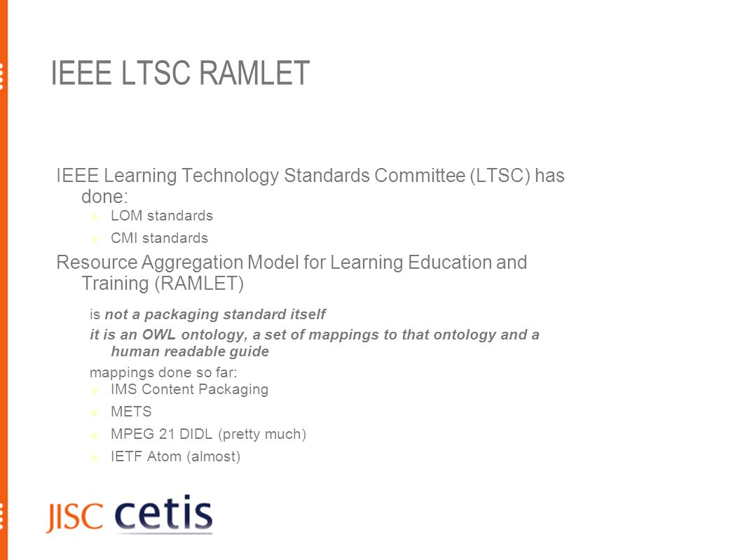 IEEE LTSC RAMLET IEEE Learning Technology Standards Committee (LTSC) has done: LOM standards CMI standards Resource Aggregation Model for Learning Education and Training (RAMLET) is not a packaging standard itself it is an OWL ontology, a set of mappings to that ontology and a human readable guide mappings done so far: IMS Content Packaging METS MPEG 21 DIDL (pretty much) IETF Atom (almost)